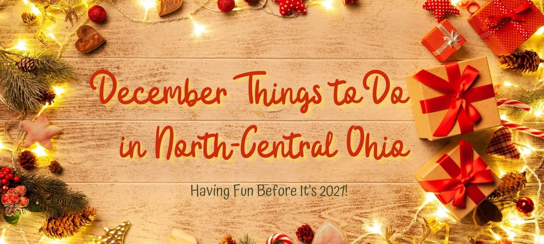 Wooden background, fit boughs, ribbons and Christmas lights with the words: Things to Do in Deember in North-Central Ohio - Having Fun Before It's 2021